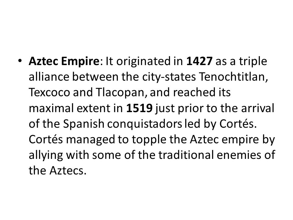 Aztec Empire: It originated in 1427 as a triple alliance between the city-states Tenochtitlan, Texcoco and Tlacopan, and reached its maximal extent in 1519 just prior to the arrival of the Spanish conquistadors led by Cortés.