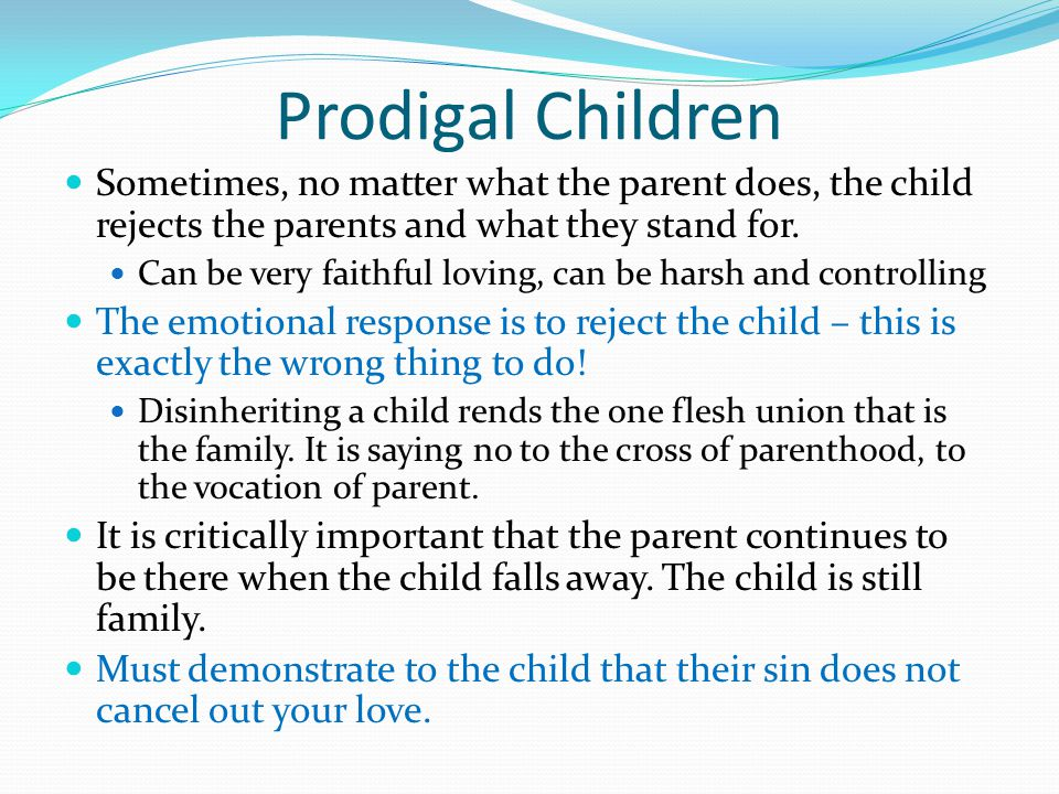 Prodigal Children Sometimes, no matter what the parent does, the child rejects the parents and what they stand for.