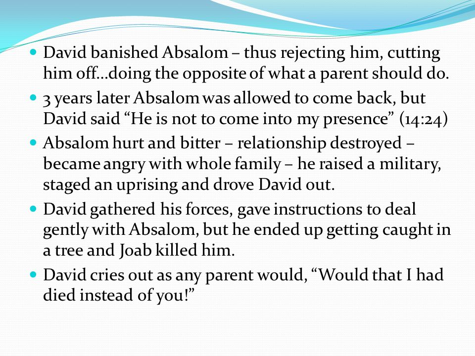 David banished Absalom – thus rejecting him, cutting him off…doing the opposite of what a parent should do.