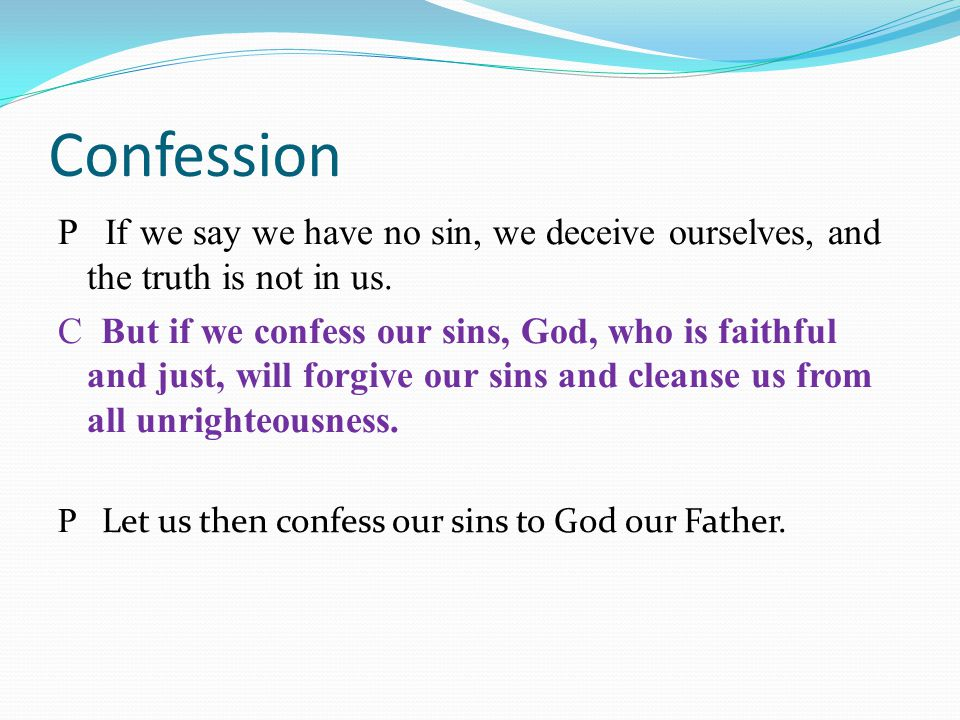 Confession P If we say we have no sin, we deceive ourselves, and the truth is not in us.