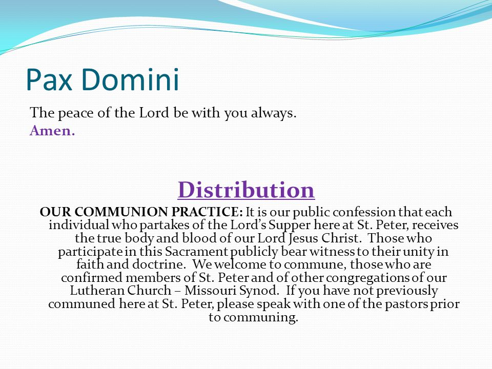 Pax Domini Distribution The peace of the Lord be with you always.