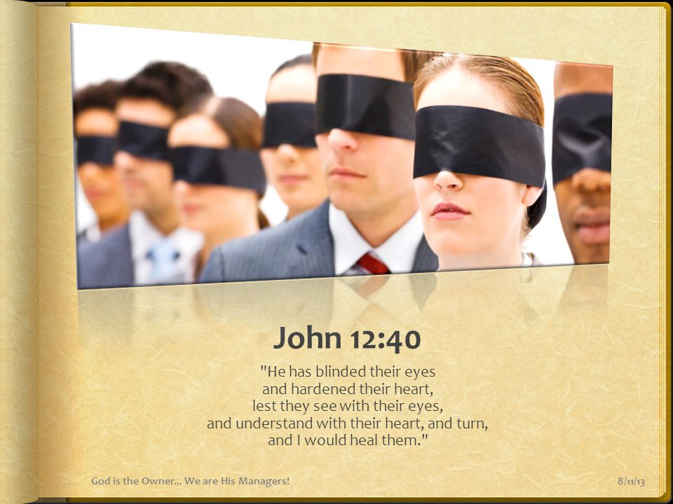 John 12:40 He has blinded their eyes and hardened their heart,