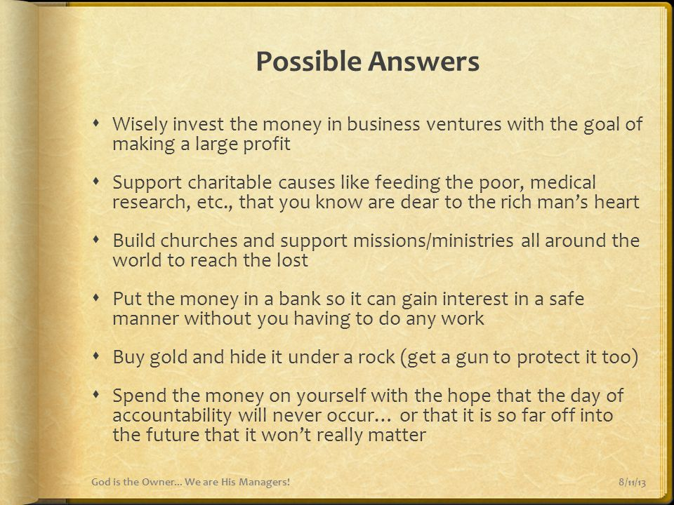 Possible Answers Wisely invest the money in business ventures with the goal of making a large profit.