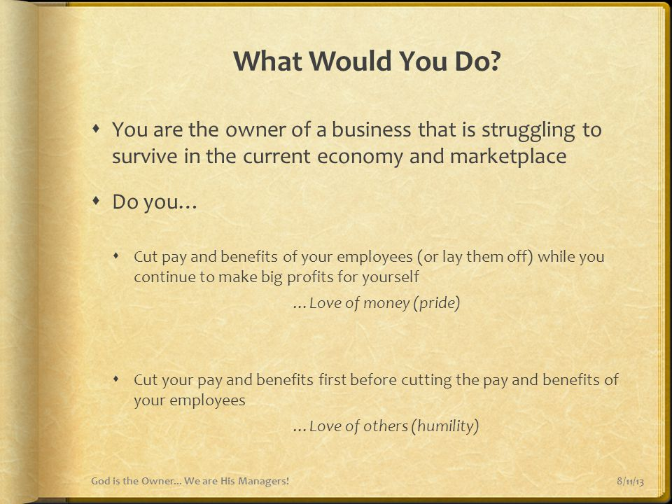 What Would You Do You are the owner of a business that is struggling to survive in the current economy and marketplace.