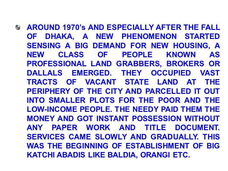 AROUND 1970's AND ESPECIALLY AFTER THE FALL OF DHAKA, A NEW PHENOMENON STARTED SENSING A BIG DEMAND FOR NEW HOUSING, A NEW CLASS OF PEOPLE KNOWN AS PROFESSIONAL LAND GRABBERS, BROKERS OR DALLALS EMERGED.