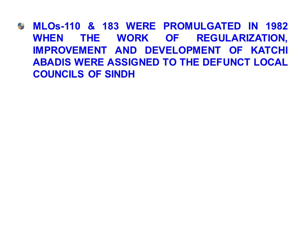 MLOs-110 & 183 WERE PROMULGATED IN 1982 WHEN THE WORK OF REGULARIZATION, IMPROVEMENT AND DEVELOPMENT OF KATCHI ABADIS WERE ASSIGNED TO THE DEFUNCT LOCAL COUNCILS OF SINDH
