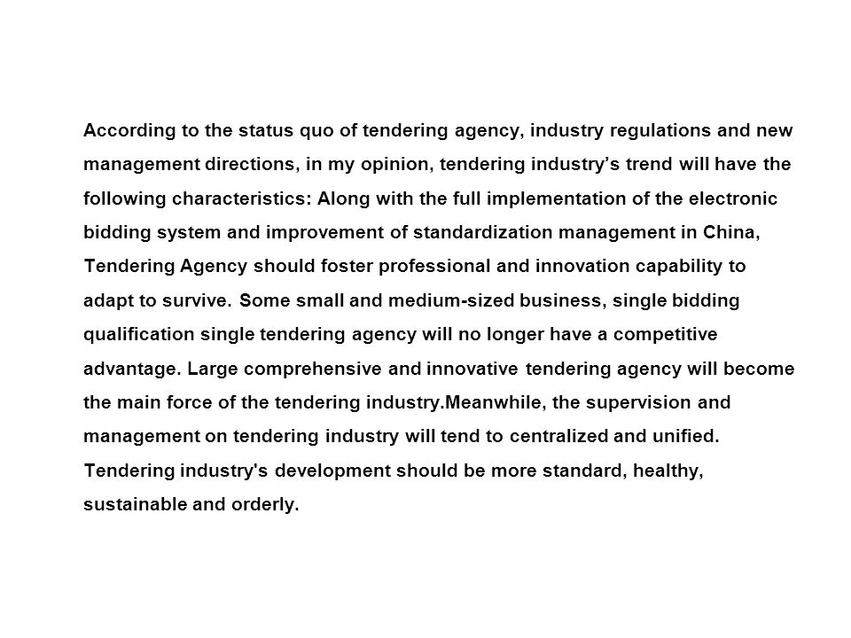 According to the status quo of tendering agency, industry regulations and new management directions, in my opinion, tendering industry's trend will have the following characteristics: Along with the full implementation of the electronic bidding system and improvement of standardization management in China, Tendering Agency should foster professional and innovation capability to adapt to survive.
