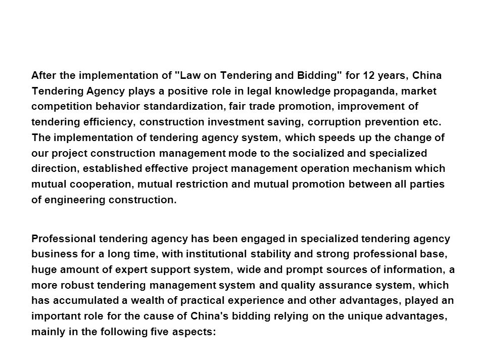 After the implementation of Law on Tendering and Bidding for 12 years, China Tendering Agency plays a positive role in legal knowledge propaganda, market competition behavior standardization, fair trade promotion, improvement of tendering efficiency, construction investment saving, corruption prevention etc. The implementation of tendering agency system, which speeds up the change of our project construction management mode to the socialized and specialized direction, established effective project management operation mechanism which mutual cooperation, mutual restriction and mutual promotion between all parties of engineering construction.