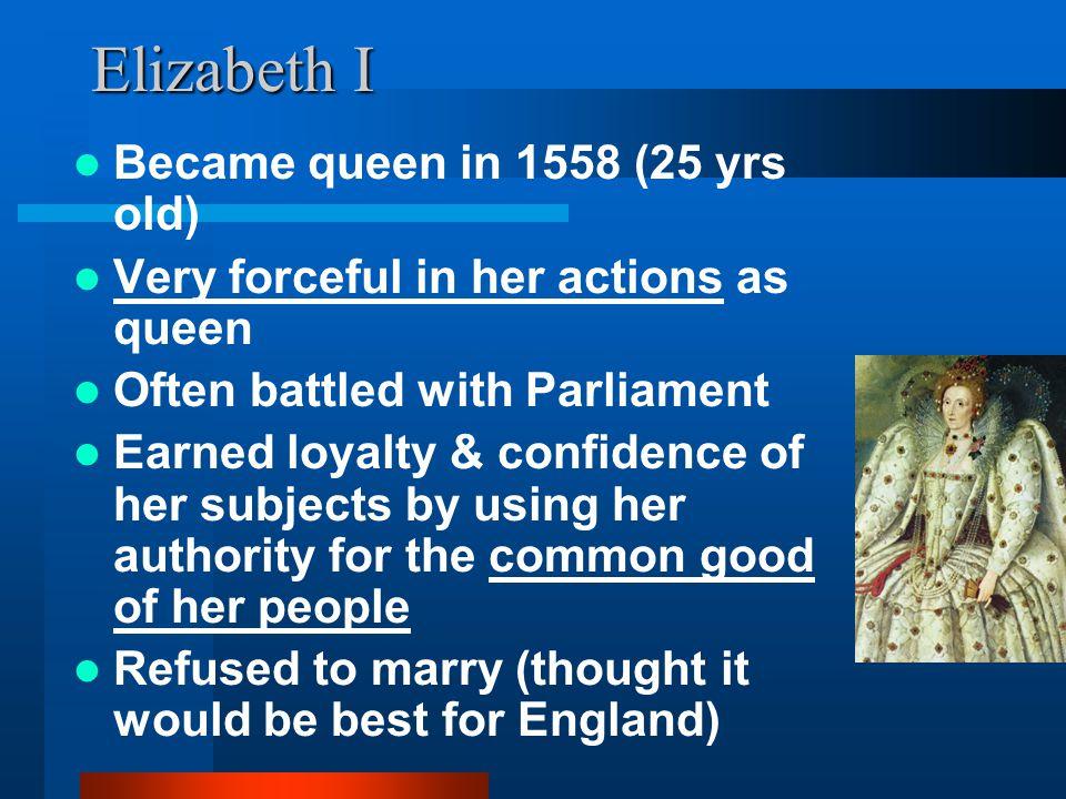 Elizabeth I Became queen in 1558 (25 yrs old)