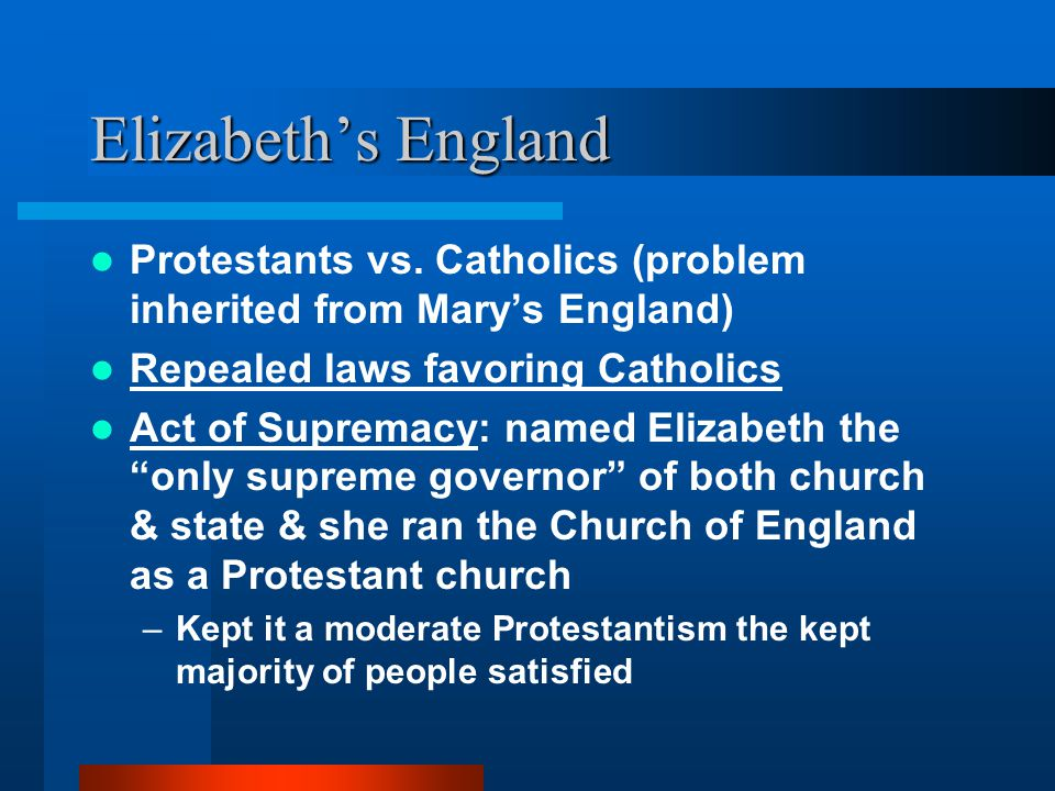 Elizabeth's England Protestants vs. Catholics (problem inherited from Mary's England) Repealed laws favoring Catholics.