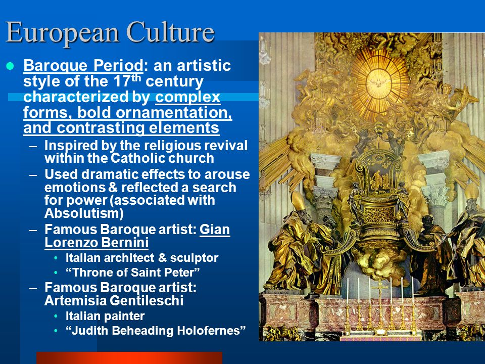 European Culture Baroque Period: an artistic style of the 17th century characterized by complex forms, bold ornamentation, and contrasting elements.