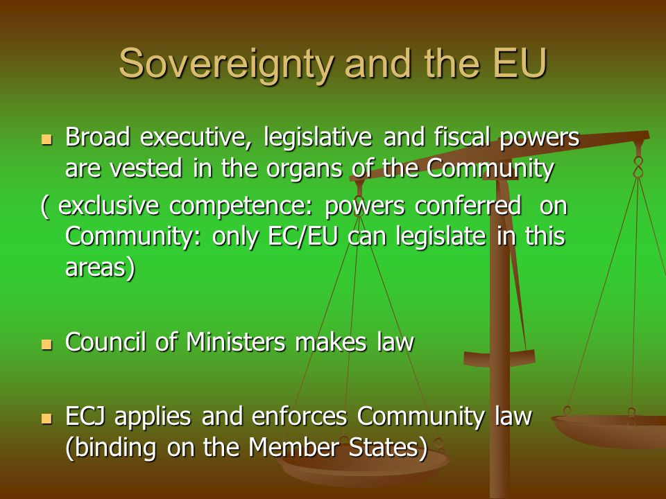 Sovereignty and the EU Broad executive, legislative and fiscal powers are vested in the organs of the Community.