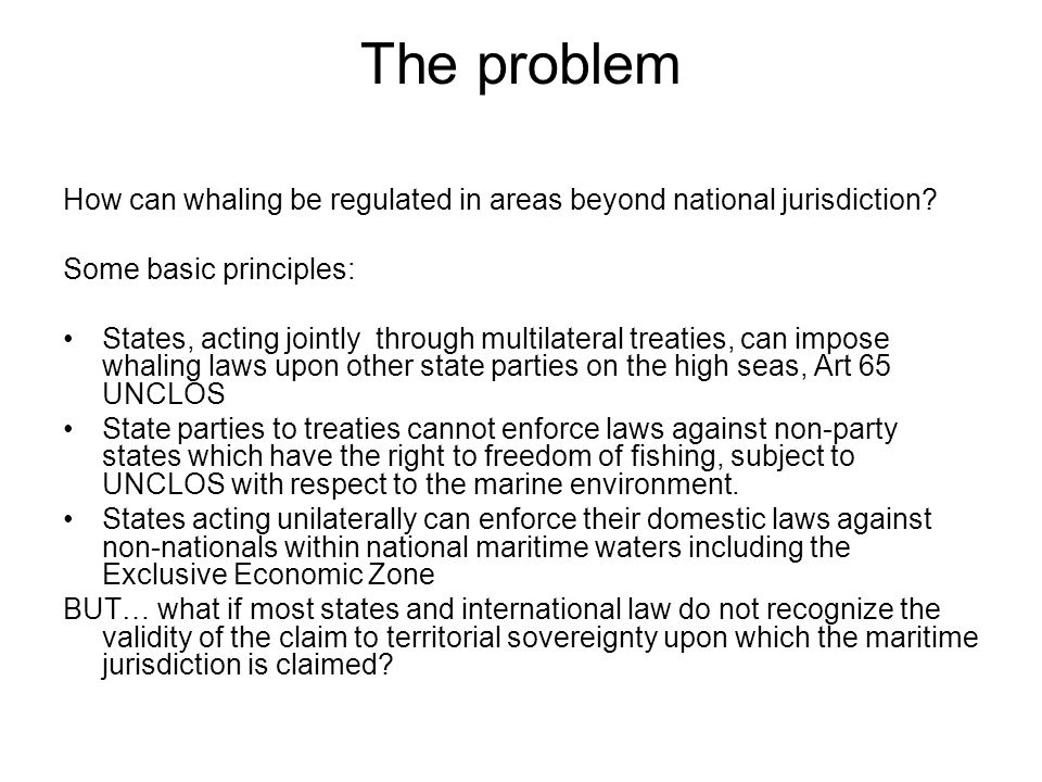 The problem How can whaling be regulated in areas beyond national jurisdiction Some basic principles: