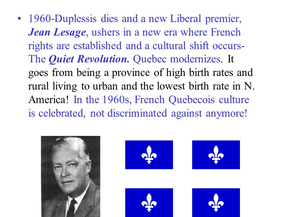 1960-Duplessis dies and a new Liberal premier, Jean Lesage, ushers in a new era where French rights are established and a cultural shift occurs-The Quiet Revolution.