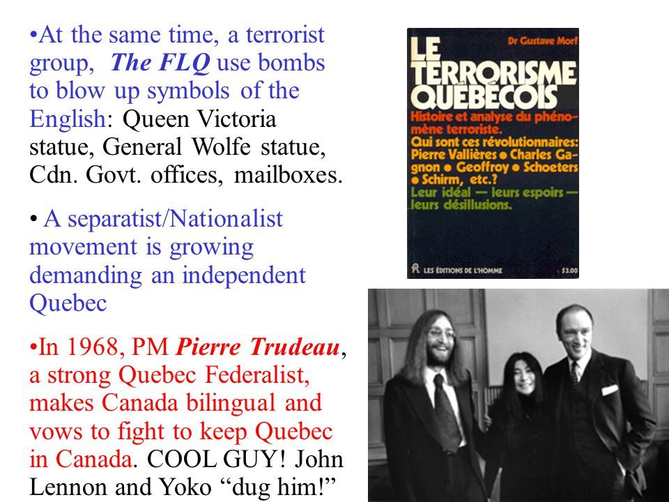 At the same time, a terrorist group, The FLQ use bombs to blow up symbols of the English: Queen Victoria statue, General Wolfe statue, Cdn. Govt. offices, mailboxes.