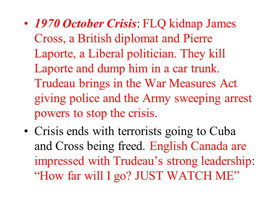 1970 October Crisis: FLQ kidnap James Cross, a British diplomat and Pierre Laporte, a Liberal politician. They kill Laporte and dump him in a car trunk. Trudeau brings in the War Measures Act giving police and the Army sweeping arrest powers to stop the crisis.