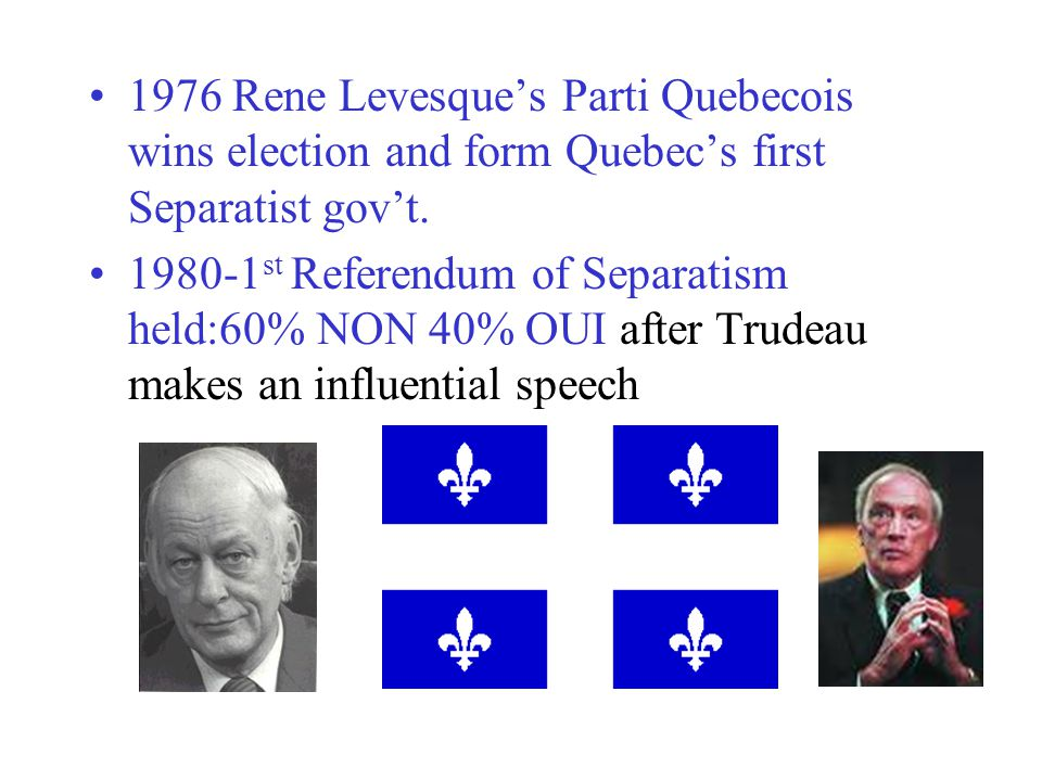 1976 Rene Levesque's Parti Quebecois wins election and form Quebec's first Separatist gov't.