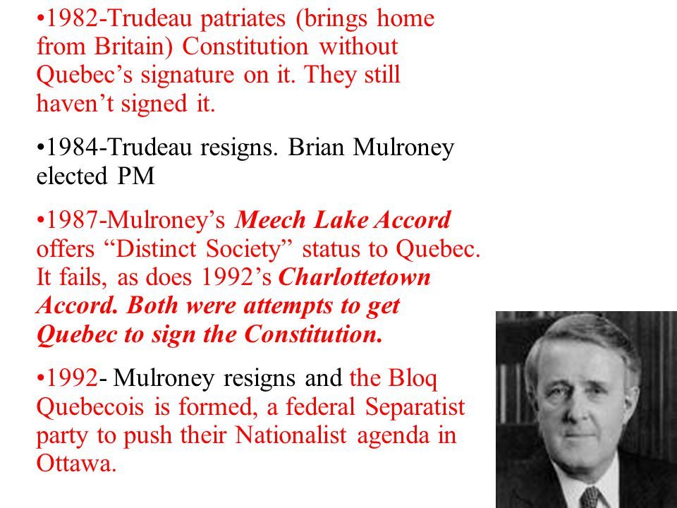 1982-Trudeau patriates (brings home from Britain) Constitution without Quebec's signature on it. They still haven't signed it.