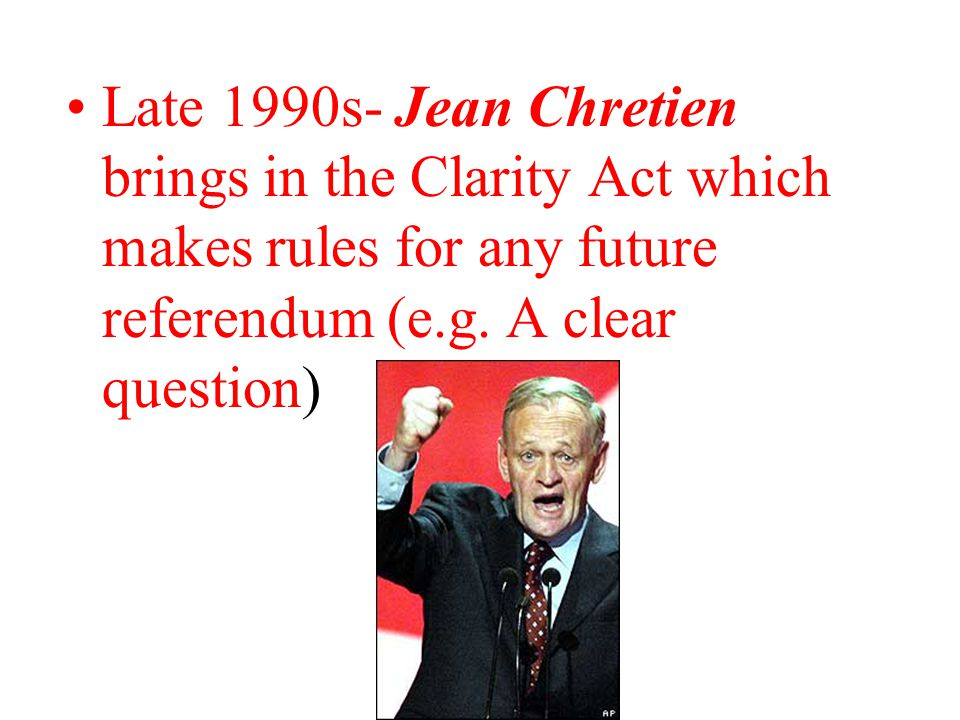 Late 1990s- Jean Chretien brings in the Clarity Act which makes rules for any future referendum (e.g.