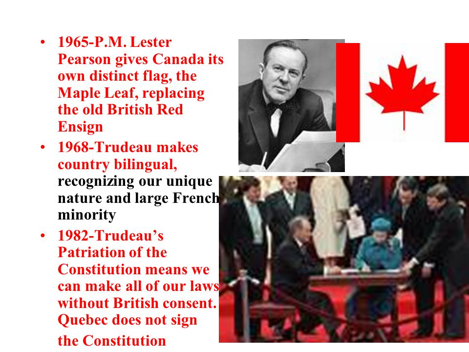 1965-P.M. Lester Pearson gives Canada its own distinct flag, the Maple Leaf, replacing the old British Red Ensign