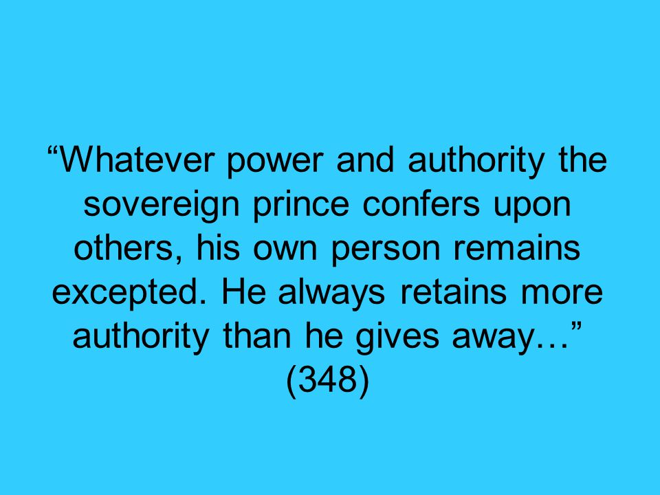Whatever power and authority the sovereign prince confers upon others, his own person remains excepted.
