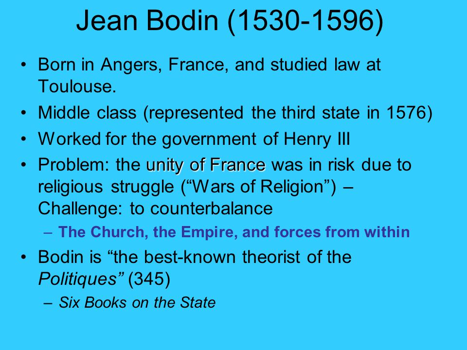 Jean Bodin (1530-1596) Born in Angers, France, and studied law at Toulouse. Middle class (represented the third state in 1576)