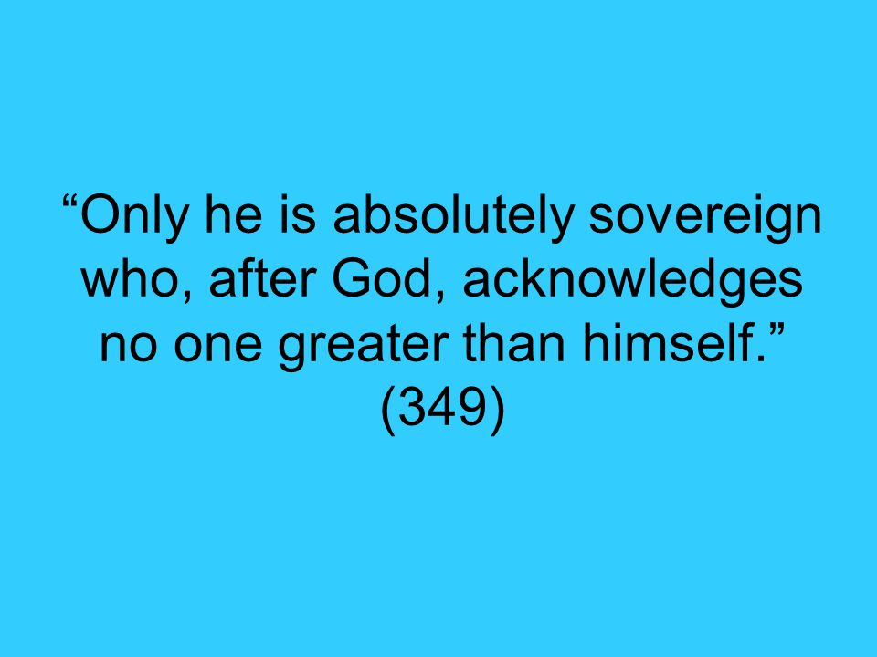 Only he is absolutely sovereign who, after God, acknowledges no one greater than himself. (349)