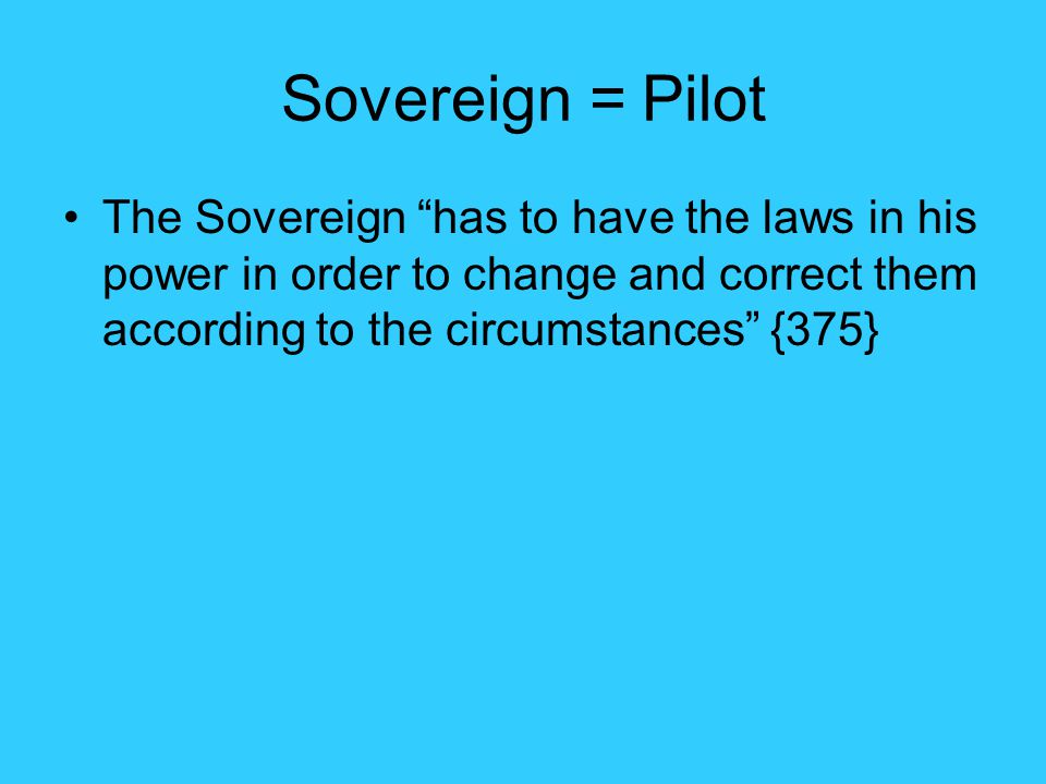 Sovereign = Pilot The Sovereign has to have the laws in his power in order to change and correct them according to the circumstances {375}