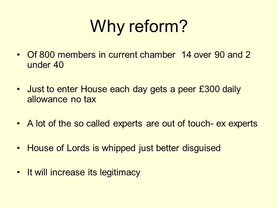 Why reform Of 800 members in current chamber 14 over 90 and 2 under 40. Just to enter House each day gets a peer £300 daily allowance no tax.