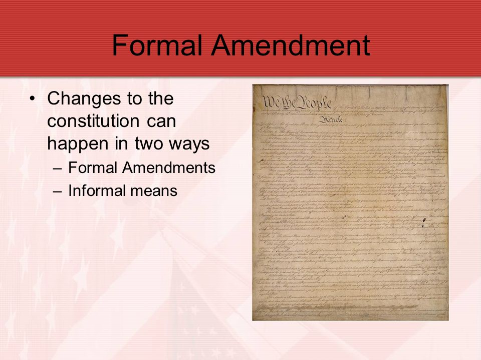 Formal Amendment Changes to the constitution can happen in two ways