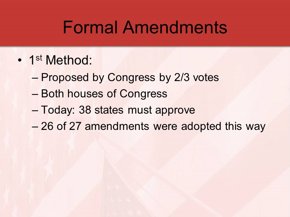 Formal Amendments 1st Method: Proposed by Congress by 2/3 votes