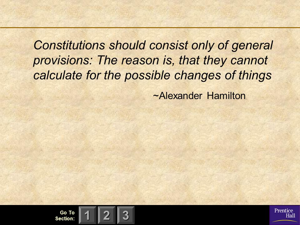 Constitutions should consist only of general provisions: The reason is, that they cannot calculate for the possible changes of things ~Alexander Hamilton