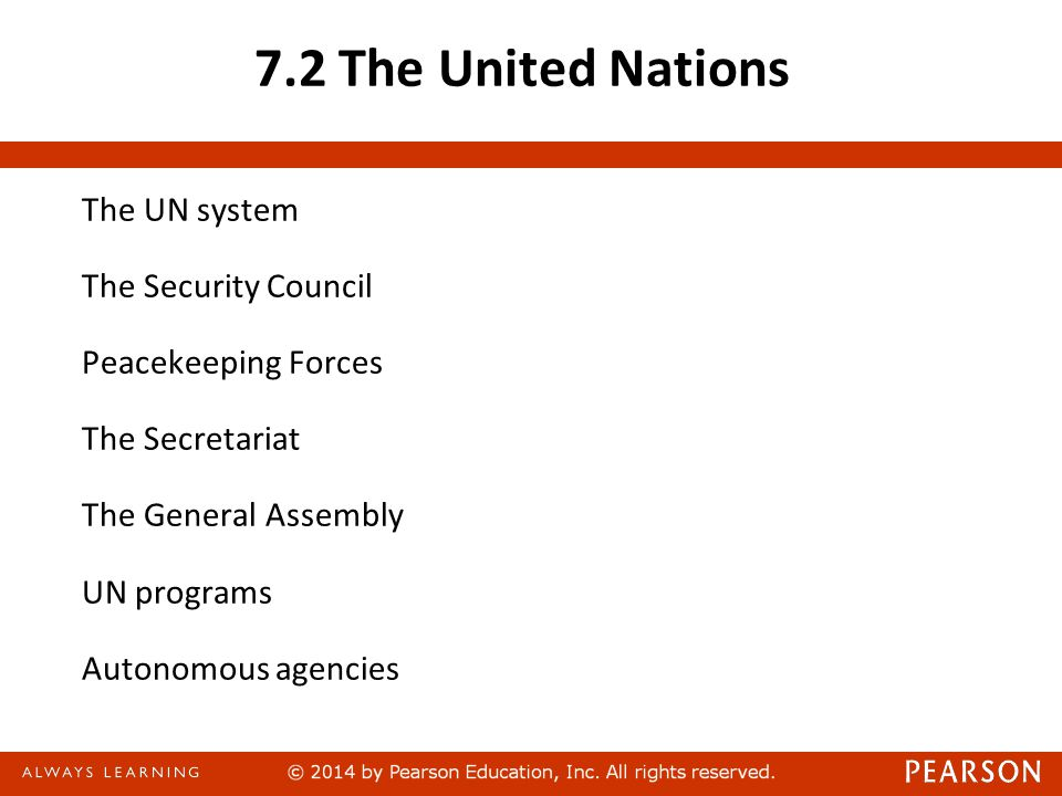 7.2 The United Nations The UN system The Security Council Peacekeeping Forces The Secretariat The General Assembly UN programs Autonomous agencies