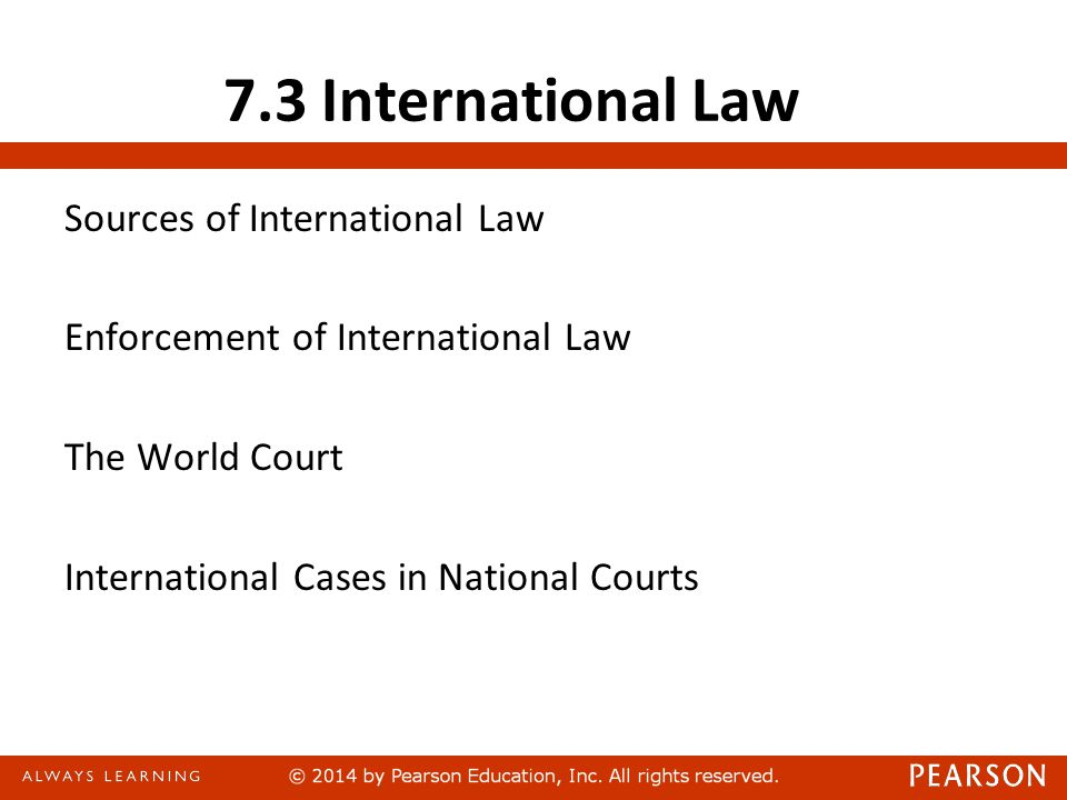 7.3 International Law Sources of International Law Enforcement of International Law The World Court International Cases in National Courts
