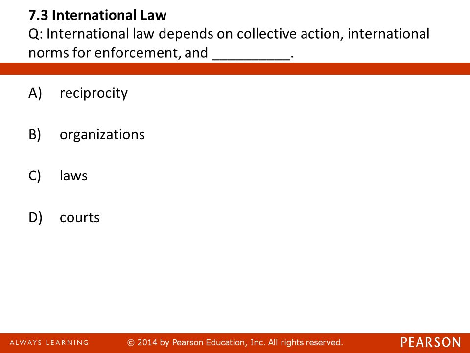 7.3 International Law Q: International law depends on collective action, international norms for enforcement, and __________.