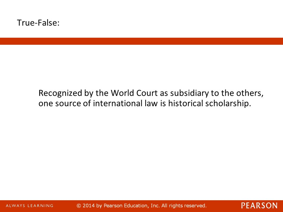 True-False: Recognized by the World Court as subsidiary to the others, one source of international law is historical scholarship.