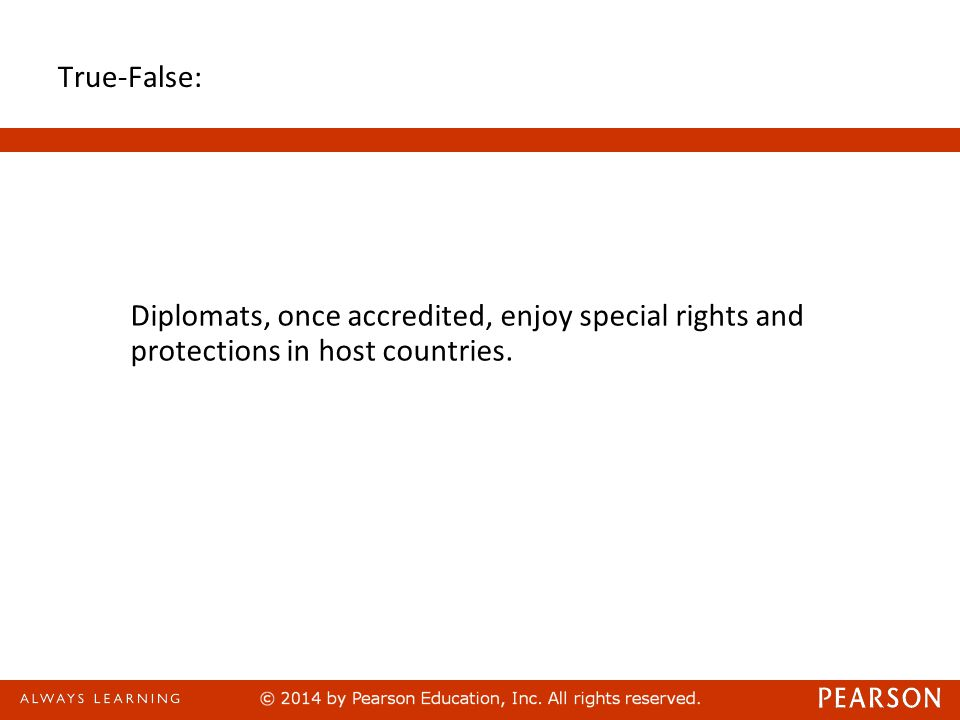 True-False: Diplomats, once accredited, enjoy special rights and protections in host countries. 50