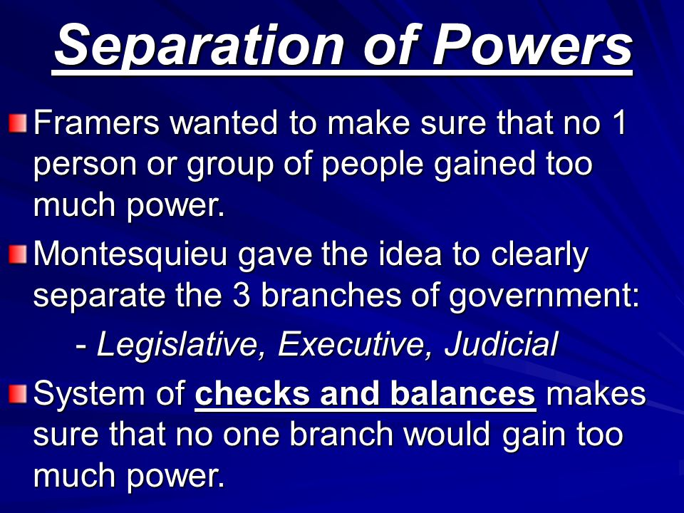 Separation of Powers Framers wanted to make sure that no 1 person or group of people gained too much power.