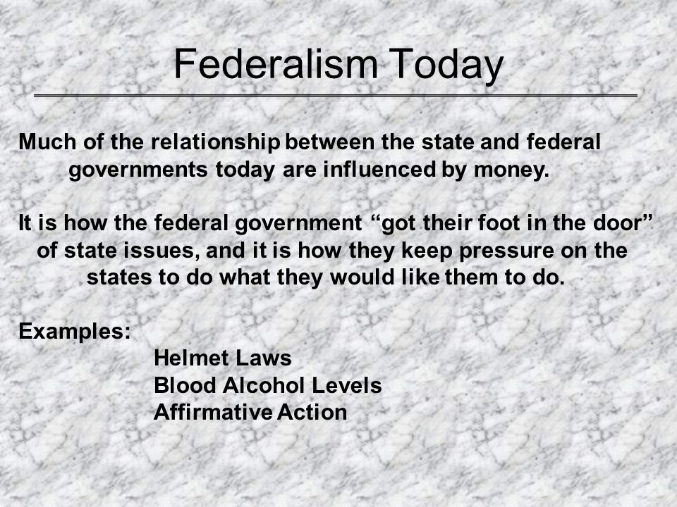 Federalism Today Much of the relationship between the state and federal. governments today are influenced by money.