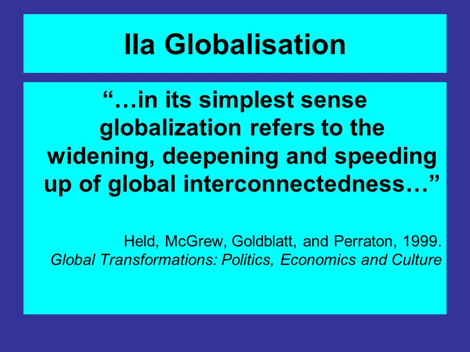 IIa Globalisation …in its simplest sense globalization refers to the widening, deepening and speeding up of global interconnectedness…