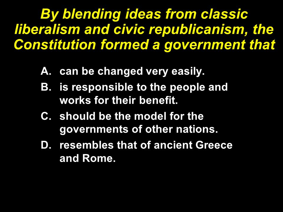 By blending ideas from classic liberalism and civic republicanism, the Constitution formed a government that