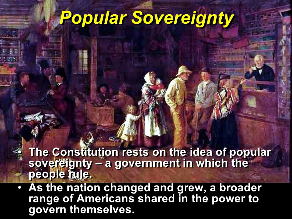 Popular Sovereignty The Constitution rests on the idea of popular sovereignty – a government in which the people rule.
