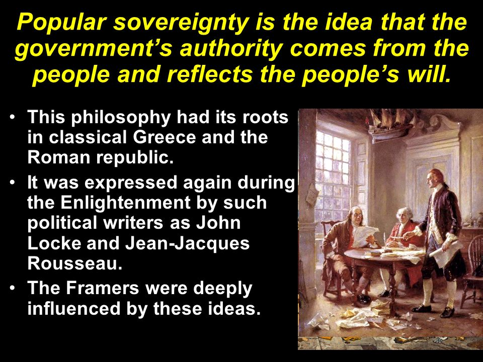 Popular sovereignty is the idea that the government's authority comes from the people and reflects the people's will.