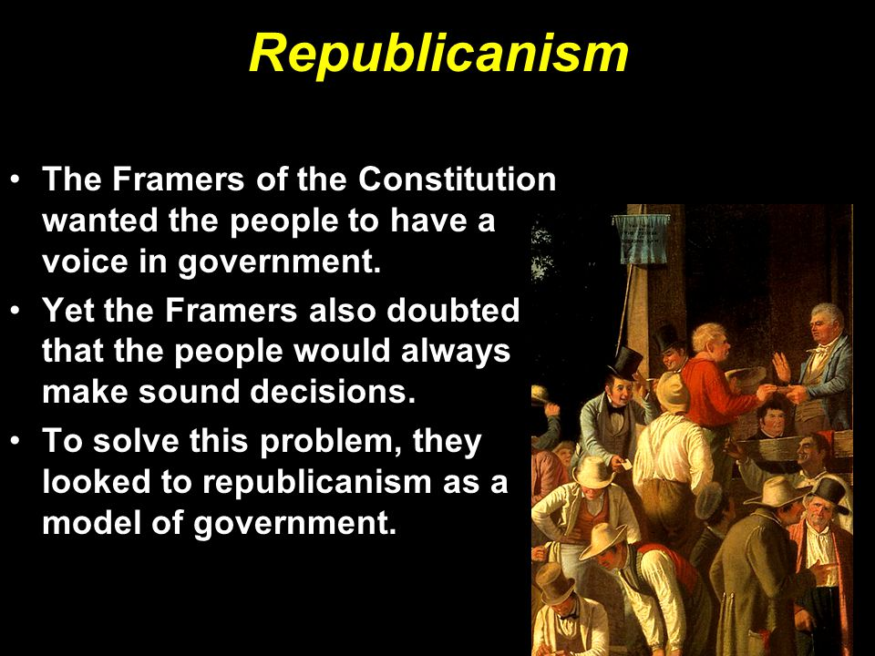 Republicanism The Framers of the Constitution wanted the people to have a voice in government.