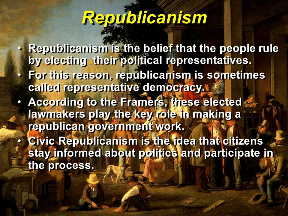 Republicanism Republicanism is the belief that the people rule by electing their political representatives.
