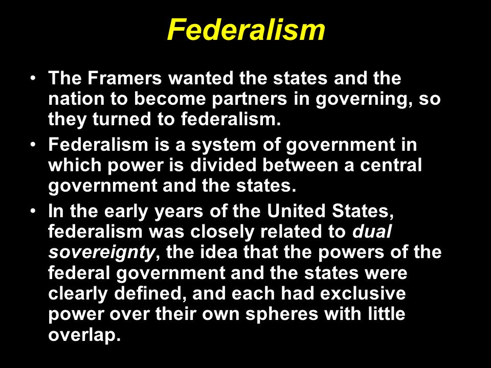 Federalism The Framers wanted the states and the nation to become partners in governing, so they turned to federalism.
