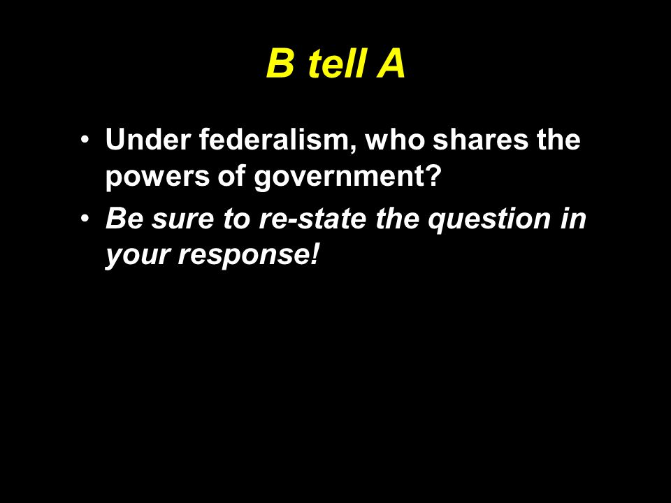 B tell A Under federalism, who shares the powers of government