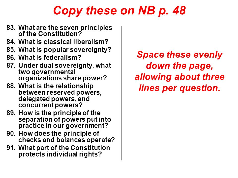Copy these on NB p. 48 What are the seven principles of the Constitution What is classical liberalism