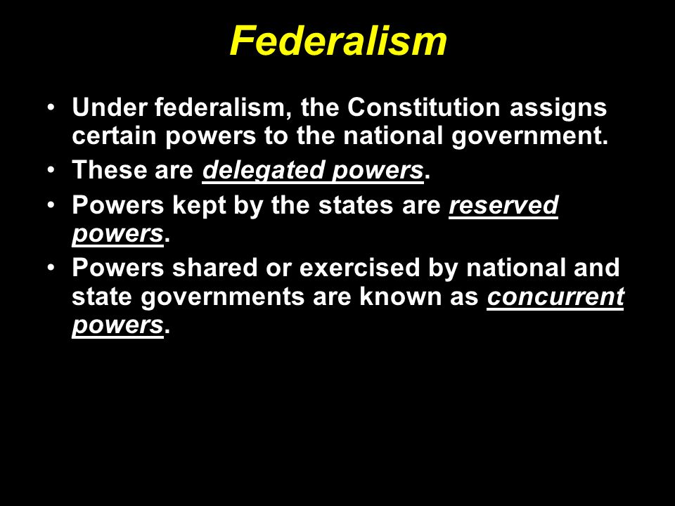 Federalism Under federalism, the Constitution assigns certain powers to the national government. These are delegated powers.