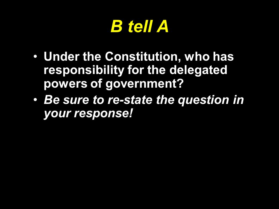 B tell A Under the Constitution, who has responsibility for the delegated powers of government.